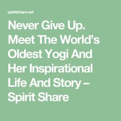 Never Give Up. Meet The World's Oldest Yogi And Her Inspirational Life And Story – Spirit Share Giving Up, Never Give Up, Spirit, Meet, Inspirational, World, Life, The World, Inspiration
