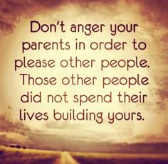 Don't anger your parents in order to please other people. Those other people didn't spend their lives building yours.