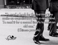 """To read a book for the first time is to make an acquaintance with a new friend. To read it for a second time is to meet an old one.""  -Chinese Proverb"