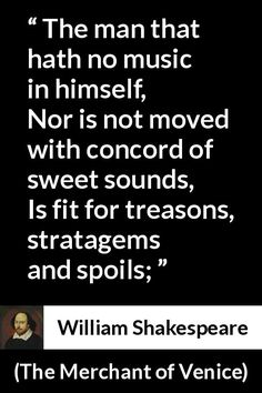 William Shakespeare - The Merchant of Venice - The man that hath no music in himself, Nor is not moved with concord of sweet sounds, Is fit for treasons, stratagems and spoils; Shakespeare Love Poems, William Shakespeare, Woman Quotes, Life Quotes, Lyric Quotes, Quotes Quotes, The Merchant Of Venice, Unusual Words, Famous Movie Quotes