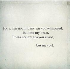 Porque tu susurro no fue para mi oído, sino para mi corazón.  No fueron mis labios que besaste, sino mi alma.