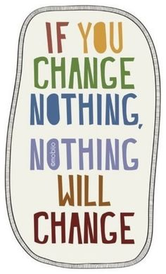 if you change nothing, nothing will change. This could apply to many areas of our lives. Great motivation for weight loss!