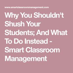 Why You Shouldn't Shush Your Students; And What To Do Instead - Smart Classroom Management