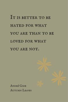 It is better to be hated for what you are than to be love for what you are not.