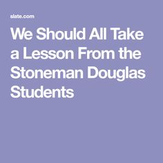 We Should All Take a Lesson From the Stoneman Douglas Students