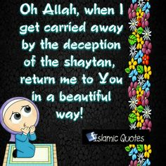 Oh Allah, when I get carried away by the deception of the shaytan, return me to You in a beautiful way!