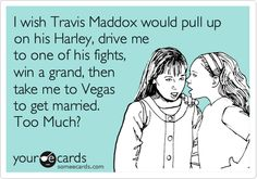 I wish Travis Maddox would pull up on his Harley, drive me to one of his fights, win a grand, then take me to Vegas to get married. Too Much?