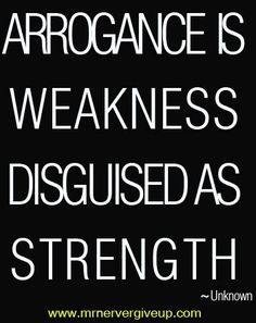 Arrogance makes you ugly.This is so true.  If you think that acting imperious, rude and arrogant makes you look strong, affluent and respected..... WRONG!  It makes you look like ignorant, uneducated. If you don't know what someone is talking about, don't be rude, keep quite and learn something.