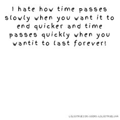 I hate how time passes slowly when you want it to end quicker and time passes quickly when you wantit to last forever!