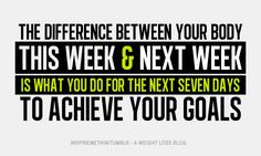 The difference between your body this week and next is what you do for the next seven days to reach your goal