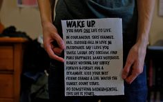 Wake up. You have one life to live. Be courageous. Take chances. Fail. Succeed. Fall in love. Be passionate. Say I love you. Smile. Laugh. Cry. Scream. Find pure happiness. Make mistakes. Regret nothing. Say sorry. Forgive and forget. Hug a stranger. Kiss your best friend. Change a life. Watch the sunset. Count stars. Do something monumental. This life is yours.
