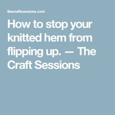 How to stop your knitted hem from flipping up. — The Craft Sessions