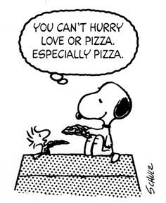 Can't hurry love or pizza.
