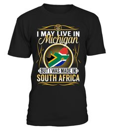 I May Live in Michigan But I Was Made in South Africa Country T-Shirt V4 #SouthAfricaShirts