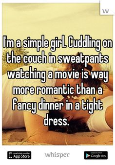 I'm a simple girl. Cuddling on the couch in sweatpants watching a movie is way more romantic than a fancy dinner in a tight dress.