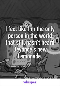 I feel like I'm the only person in the world that still hasn't heard Beyonce's new Lemonade.