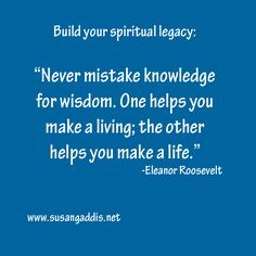 "Build your spiritual legacy: ""Never mistake knowledge for wisdom. One helps you make a living; the other helps you make a life."" -Eleanor Roosevelt #quotes #spiritual_legacy"