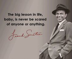 Frank Sinatra quote: The big lesson in life, baby, is never to be scared of anyone or anything.