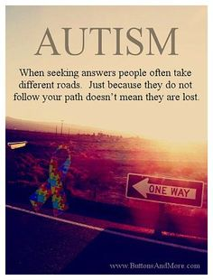 Autism When seeking answers people often take different roads. Just because they do not follow your path doesn't mean they are lost. #autism