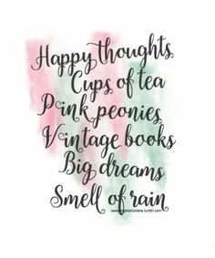 Happy thoughts, cups of tea, pink peonies, vintage books, big dreams, smell of rain...