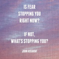 Is fear stopping you right now?  If not, what's stopping you?  ~John Assaraf   https://www.facebook.com/johnassarafpage