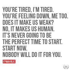You're Tired, I'm Tired You're feeling down, me too. Does it make us weak? No, it makes us human. It's never going to be the perfect time to start. Start now. Nobody will do it for you. http://www.gymaholic.co