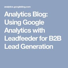 Analytics Blog: Using Google Analytics with Leadfeeder for B2B Lead Generation