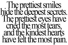 """The prettiest smiles hide the deepest secrets. The prettiest eyes have cried the most tears, and the kindest hearts have felt the most pain."""