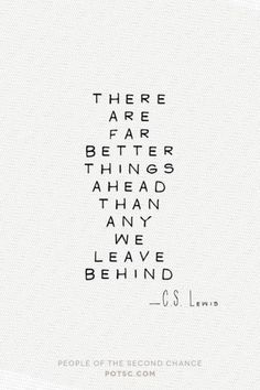 There are far better things ahead than any we leave behind. CS Lewis