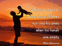 A truly rich man is one whose children run into his arms when his hands are empty. #quotes http://www.wishesquotes.com/quotes/the-best-fathers-day-quotes