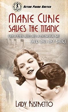 05/01/17 Marie Curie Saves the Titanic with a Flying Alien and a Mechanical Bat (and then They Bang): An Action Figure Erotic Novel By Lady Ristretto Marie Curie is travelling aboard the Titanic on…