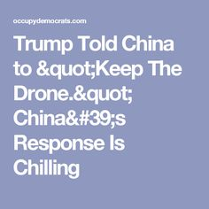 "Trump Told China to ""Keep The Drone."" China's Response Is Chilling"