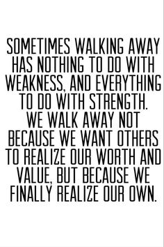 Sometimes walking away has nothing to do with weakness, and everything to do with strength. We walk away not because we want others to realize our worth and value, but because we finally realize our own.