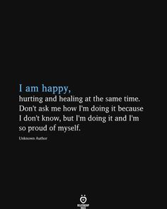 I am happy, hurting and healing at the same time. Don't ask me how I'm doing it because I don't know, but I'm doing it and I'm so proud of myself. Unknown Author Im Hurt Quotes, Im Tired Quotes, Im Done Quotes, Deep Thought Quotes, Real Quotes, Self Love Quotes, Short Quotes, Me Time Quotes, Quotes Deep Feelings