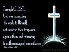 2 Corinthians 5:20 (KJV) ~ Now then we are ambassadors for Christ, as though God did beseech you by us: we pray you in Christ's stead, be ye reconciled to God.