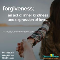 Choose Love HS Enrichment Program Daily Post: Forgiveness; an act of inner kindness and expression of love. - Jocelyn, theinnerinterior.com  #ChooseLove #Forgiveness #HighSchool