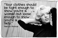 Your clothes should be tight enough to show you're a woman, but loose enough to show you're a lady. - Marilyn Monroe