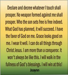 Declare and decree whatever I touch shall prosper. No weapon formed against me… Prayer Verses, God Prayer, Prayer Quotes, Faith Quotes, Bible Verses, Prayer Wall, Godly Qoutes, Life Quotes, Positive Self Affirmations