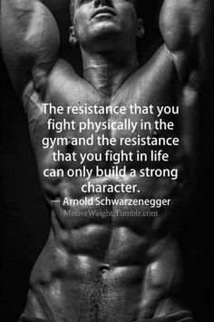 "The resistance that you fight phisycally in the gym and the resistance that you fight in life can only build a strong character."" -Arnold Schwarzenegger"
