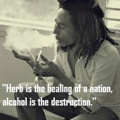 """Herb is the healing of a nation , alcohol is the destruction."" Bob Marley."