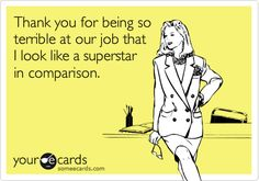 Thank you for being so terrible at our job that I look like a superstar in comparison. ecard