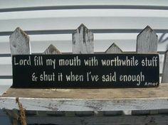 Lord fill my mouth with worthwhile stuff and shut it when I've said enough