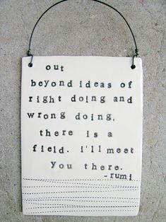 """""""Out beyons ideas of riht doing and wrong doing, there is a field. I'll meet you there"""""""