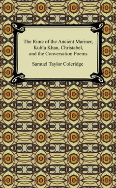 The Rime of the Ancient Mariner, Kubla Khan, Christabel, and the Conversation Poems Samuel Taylor Coleridge