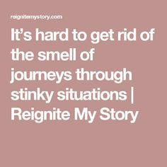 It's hard to get rid of the smell of journeys through stinky situations | Reignite My Story