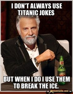 I don't always use Titanic jokes / but when I do I use them to break the ice.