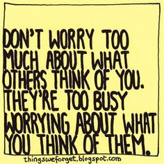 Things We Forget: Don't worry too much about what others think of you. They're too busy worrying about what you think of them.