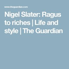 Nigel Slater: Ragus to riches | Life and style | The Guardian