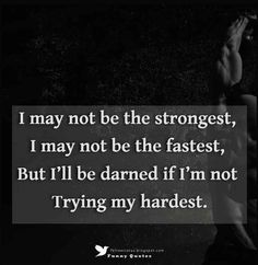 """""""I may not be the strongest, I may not be the fastest, but I'll be darned if I'm not trying my hardest."""""""