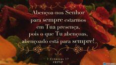 """""""Abençoa-nos Senhor para sempre estarmos em Tua presença, pois o que Tu abençoas, abençoado está para sempre!"""" #rpsp  1 Crônicas 17"""
